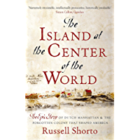 The Island at the Center of the World: The Epic Story of Dutch Manhattan and the Forgotten Colony that Shaped America (English Edition)