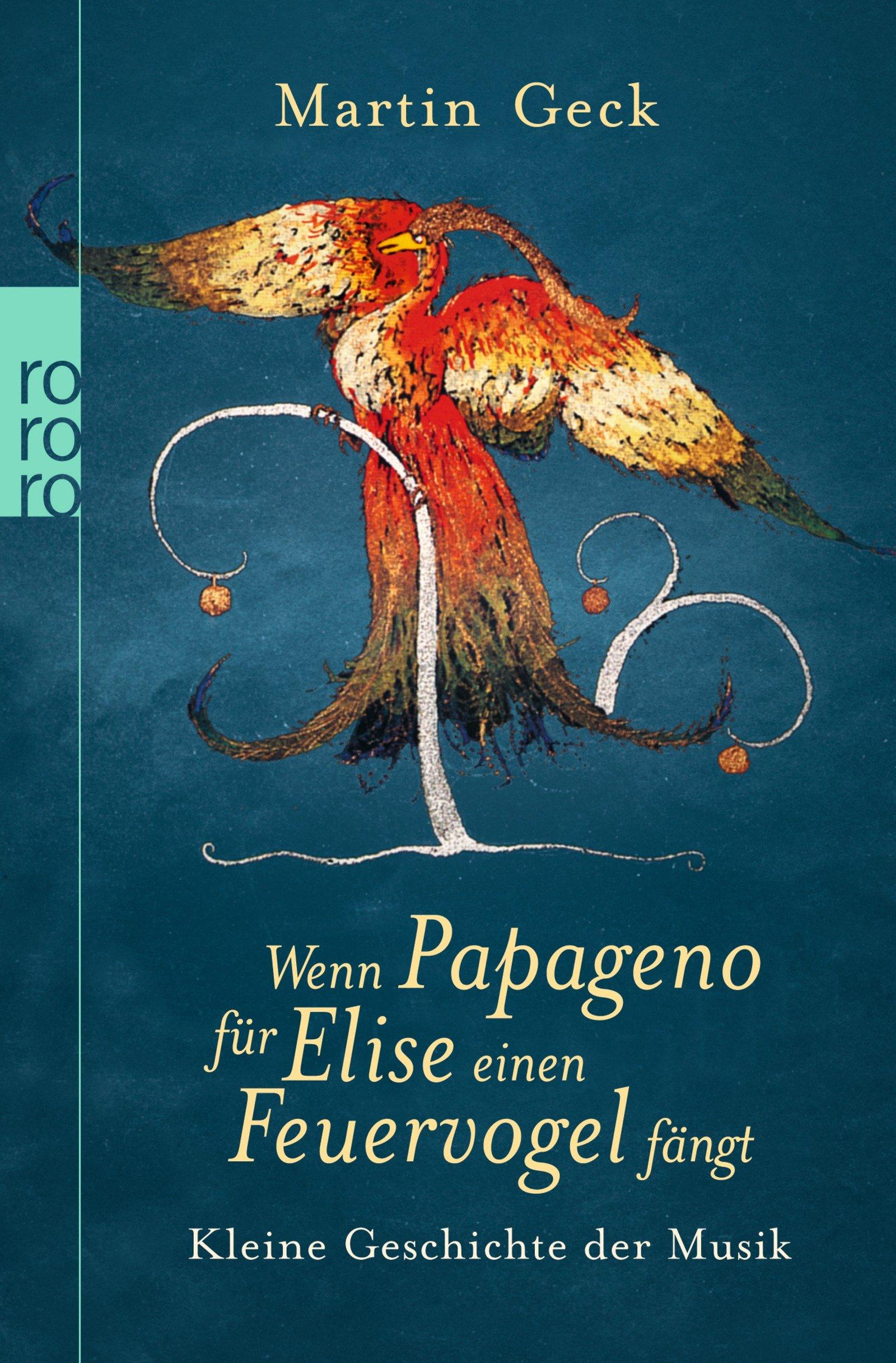 Wenn Papageno für Elise einen Feuervogel fängt: Kleine Geschichte der Musik Taschenbuch – 1. Oktober 2007 Martin Geck Rowohlt Taschenbuch Verlag 3499621452 MAK_GD_9783499621451