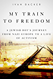 My Train to Freedom: A Jewish Boy's Journey from Nazi Europe to a Life of Activism
