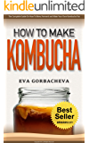 How To Make Kombucha: The Complete Guide On How To Brew, Ferment, and Make Your Own Kombucha Tea