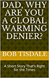 Dad, Why Are You A Global Warming Denier?: A Short Story That's Right for the Times