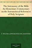 The Astronomy of the Bible An Elementary Commentary on the Astronomical References of Holy Scripture (English Edition)