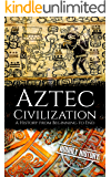 Aztec Civilization: A History from Beginning to End (Mesoamerican History Book 5)