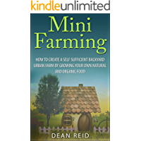 Mini Farming: How to Create a Self Sufficient Backyard Urban Farm By Growing Your Own Natural and Organic Food (Your Complete Guide to Building a Mini ... Homesteading, Self Sufficiency, Survival)