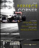 The Perfect Corner: A Driver's Step-by-Step Guide to Finding Their Own Optimal Line Through the Physics of Racing (The Science of Speed Series Book 1)