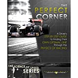 The Perfect Corner: A Driver's Step-by-Step Guide to Finding Their Own Optimal Line Through the Physics of Racing (The Scienc
