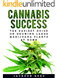 Cannabis Success: The Easiest Guide on Growing Large Marijuana Plants at Home (Cannabis, Cannabis Growing, Marijuana, Marijuana Growing, Medical Marijuana, ... Cannabis, Hydroponics) (English Edition)