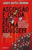 Ascensão e Queda de Dilma Rousseff: Tuítes sobre os bastidores do governo petista e o diário da crise que levou à sua ruína