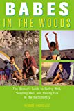 Babes in the Woods: The Woman's Guide To Eating Well, Sleeping Well, And Having Fun In The Backcountry