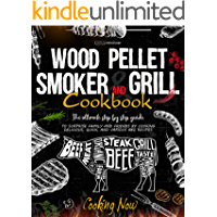 WOOD PELLET SMOKER AND GRILL COOKBOOK: The Ultimate Step By Step Guide To Surprise Family And Friends By Cooking…