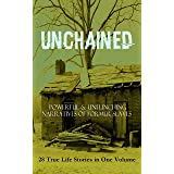 UNCHAINED - Powerful & Unflinching Narratives Of Former Slaves: 28 True Life Stories in One Volume: Including Hundreds of Doc