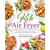 Keto Air Fryer: 200+ Delicious Low-Carb Recipes to Heal Your Body & Help You Lose Weight: 100+ Delicious Low-Carb…