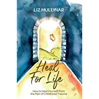 Heal For Life: How to Heal Yourself from the Pain of Childhood Trauma (English Edition)