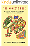 The Monkeys Rule: Why the Law of Attraction Doesn't Work For Some...It's All About Energy