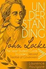 UNDERSTANDING JOHN LOCKE: The Smart Student's Guide to Locke's Second Treatise of Government (Smart Student's Guides to Philosophical Classics Book 2) Kindle Edition