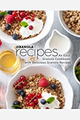 Granola Recipes: An Easy Granola Cookbook with Delicious Granola Recipes (2nd Edition) Kindle Edition