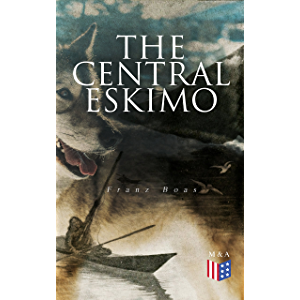 The Central Eskimo: With Maps and Illustrations of Tools, Weapons & People