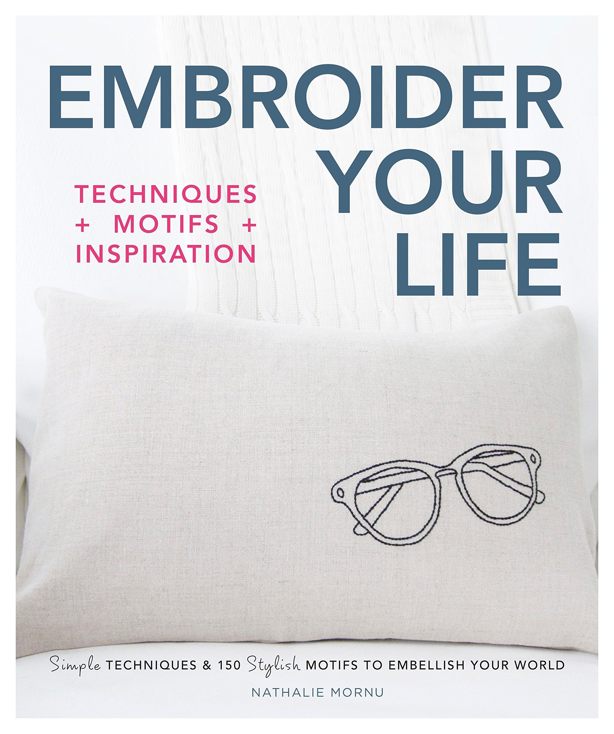 d4fab6c2350 Embroider Your Life  Simple Techniques   150 Stylish Motifs to Embellish  Your World Paperback – September 12