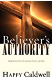 Believer's Authority: Taking Dominion Over Sin, Sickness, Poverty, and Death
