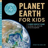 Planet Earth for Kids: A Junior Scientist's Guide to Water, Air, and Life in Our Ecosphere (Junior Scientists)