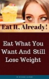 Eat It, Already!: Eat What You Want And Still Lose Weight