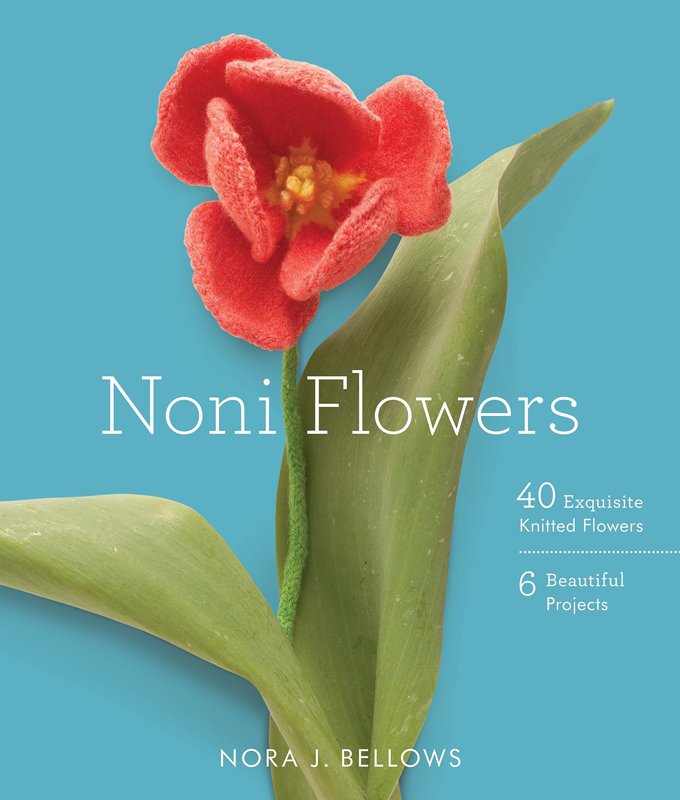 Noni Flowers: 40 Exquisite Knitted Flowers: Nora Bellows ...