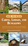 How to Build Cabins, Lodges, and Bungalows: Complete Manual of Constructing, Decorating, and Furnishing Homes for Recreation or Profit