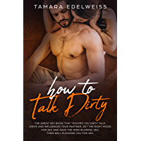 How to Talk Dirty: The Great Sex Book That Teaches You Dirty Talk. Drive and Influences Your Partner, Set the Right Mood for Sex and Have the Mind Blowing ... will Pleading You for Sex. (English Edition)