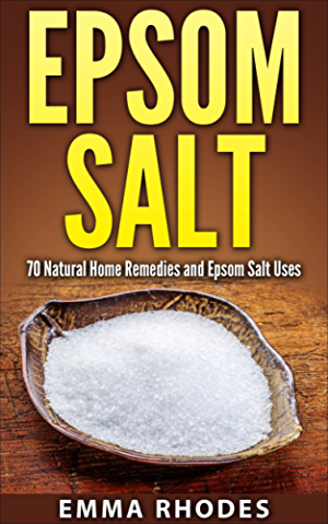 Epsom Salt: 70 Natural Home Remedies and Epsom Salt Uses (for Health; Crafts; Beauty; Detox; Gardening; Pain Relief; And More!)