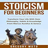 Stoicism for Beginners: Transform Your Life with Stoic Philosophy, Habits & Knowledge from Marcus Aurelius & Seneca