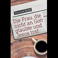 Die Frau, die nicht an Gott glaubte und Jesus traf (German Edition)