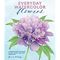 Everyday Watercolor Flowers: A Modern Guide to Painting Blooms, Leaves, and Stems...