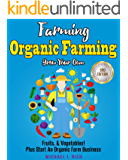 Farming: Organic Farming - Grow Your Own: Fruits, & Vegetables! Plus Start An Organic Farm Business. (Green Living, Homesteading, Self Sufficiency)