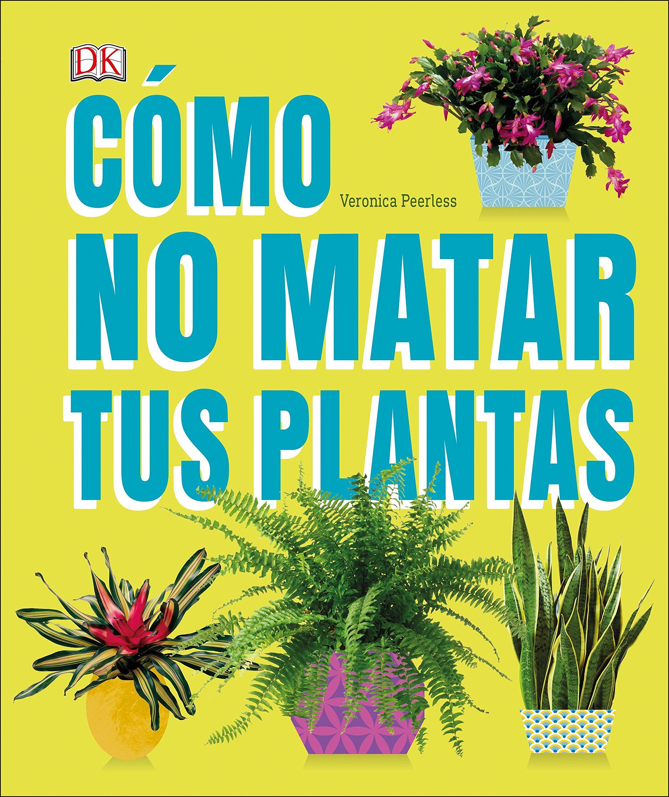 Cómo No Matar Tus Plantas: Consejos Y Cuidados Para Que Tus Plantas de Interior Sobrevivan: Amazon.es: Veronica Peerless: Libros