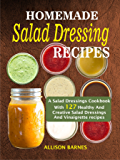 Homemade  Salad Dressing Recipes: A Salad Dressings Cookbook With 127 Healthy And Creative Salad Dressings And Vinaigrette recipes