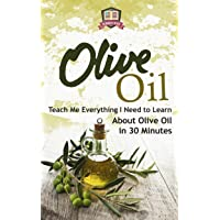 Olive Oil: Teach Me Everything I Need To Know Learn About Olive Oil In 30 Minutes...