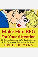 Make Him BEG for Your Attention: 75 Communication Secrets for Captivating Men to Get the Love and Commitment You Deserve Audible Audiobook