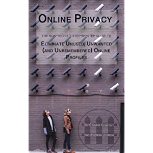 Online Privacy: The Non-Techie's Step-by-Step Guide to Eliminate Unused, Unwanted (and Unremembered) Online Profiles