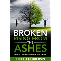 BROKEN - RISING FROM THE ASHES: How to Get Over Things That Crush (English Edition)