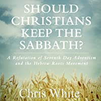 Should Christians Keep the Sabbath?: A Refutation of Seventh Day Adventism and the Hebrew Roots Movement