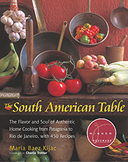 The South American Table: The Flavor and Soul of Authentic Home Cooking from Patagonia to