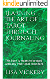 Learning The Art of Tarot Through Journaling: This book is meant to be used with any traditional tarot deck