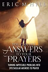 You Can Get Answers to Your Prayers: Turning Impossible Problems into Spectacular Answers to Prayer (Answered Prayer Book 1) Kindle Edition