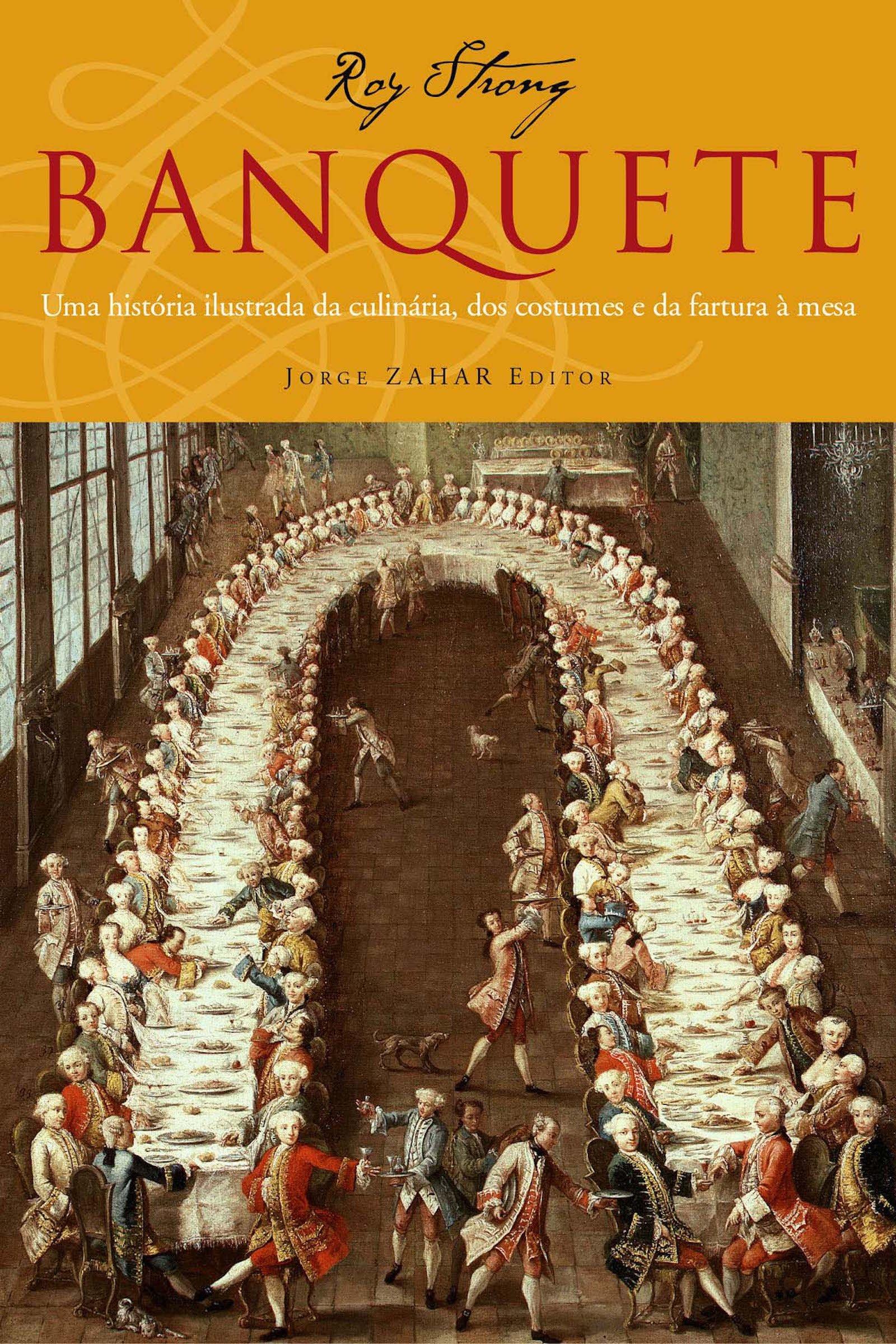 Banquete: uma História Ilustrada da Culinária dos Costumes e da Fartura a Mesa