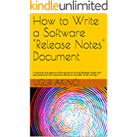 """How to Write a Software """"Release Notes"""" Document: A practical and easy-to-follow guide to writing Release Notes with examples and the important points to consider while writing it"""