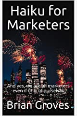 Haiku for Marketers: And yes, we are all marketers even if only of ourselves Kindle Edition