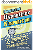 Comment Hypnotiser N'importe qui: Les Confidences d'un Hypnotiseur Rebelle