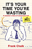 It's Your Time You're Wasting: A Teacher's Tales of Classroom Hell (Frank Chalk Book 1)
