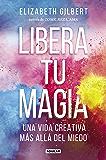 Libera tu magia: Una vida creativa más allá del miedo
