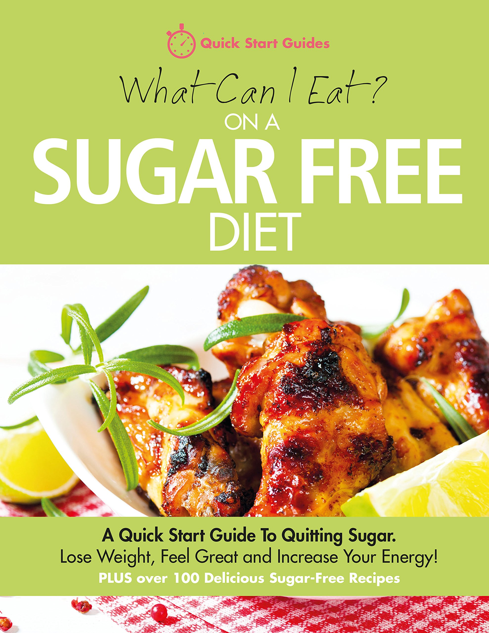 What Can I Eat On A Sugar Free Diet   A Quick Start Guide To Quitting Sugar. Lose Weight Feel Great And Increase Your Energy  PLUS Over 100 Delicious Sugar Free Recipes  English Edition